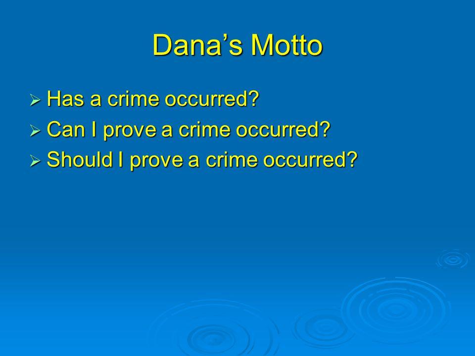 Dana's Motto  Has a crime occurred.  Can I prove a crime occurred.