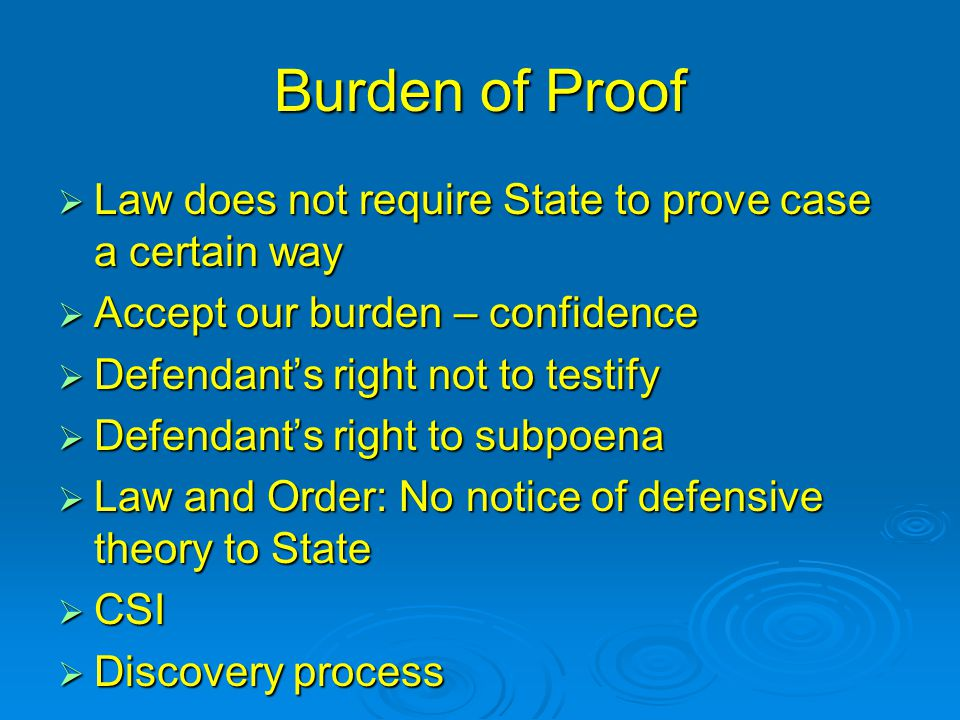 Burden of Proof  Law does not require State to prove case a certain way  Accept our burden – confidence  Defendant's right not to testify  Defendant's right to subpoena  Law and Order: No notice of defensive theory to State  CSI  Discovery process