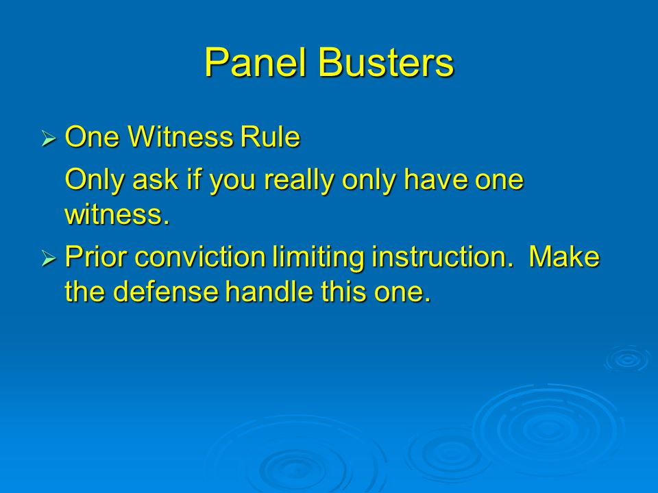 Panel Busters  One Witness Rule Only ask if you really only have one witness.  Prior conviction limiting instruction. Make the defense handle this o