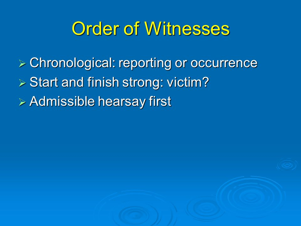 Order of Witnesses  Chronological: reporting or occurrence  Start and finish strong: victim?  Admissible hearsay first