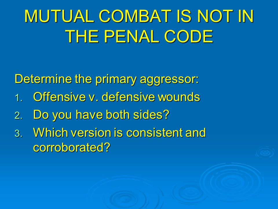 MUTUAL COMBAT IS NOT IN THE PENAL CODE Determine the primary aggressor: 1. Offensive v. defensive wounds 2. Do you have both sides? 3. Which version i