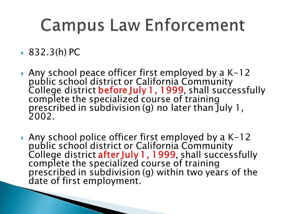  832.3(h) PC  Any school peace officer first employed by a K-12 public school district or California Community College district before July 1, 1999, shall successfully complete the specialized course of training prescribed in subdivision (g) no later than July 1, 2002.