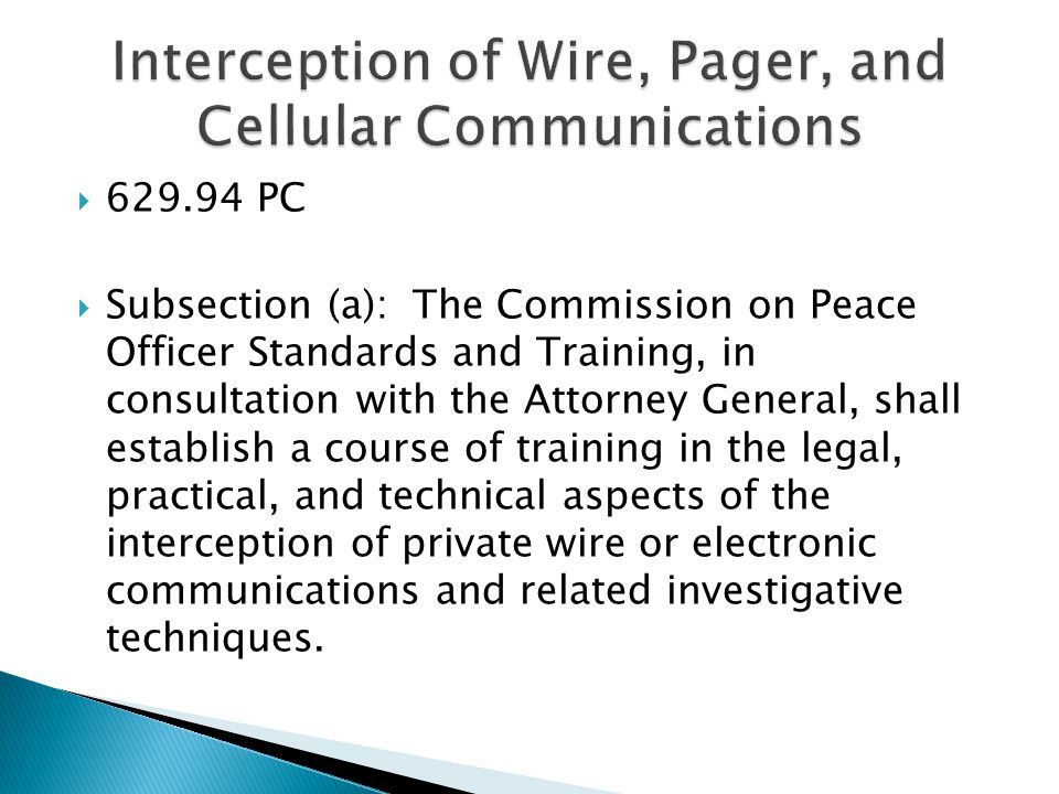  629.94 PC  Subsection (a): The Commission on Peace Officer Standards and Training, in consultation with the Attorney General, shall establish a course of training in the legal, practical, and technical aspects of the interception of private wire or electronic communications and related investigative techniques.