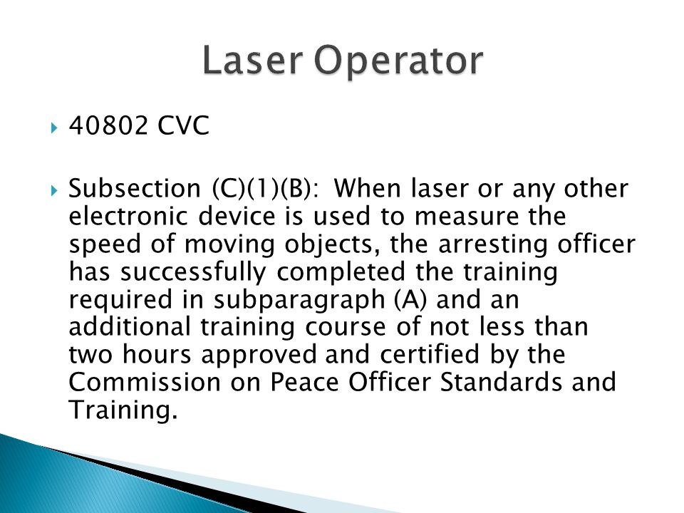  40802 CVC  Subsection (C)(1)(B): When laser or any other electronic device is used to measure the speed of moving objects, the arresting officer has successfully completed the training required in subparagraph (A) and an additional training course of not less than two hours approved and certified by the Commission on Peace Officer Standards and Training.