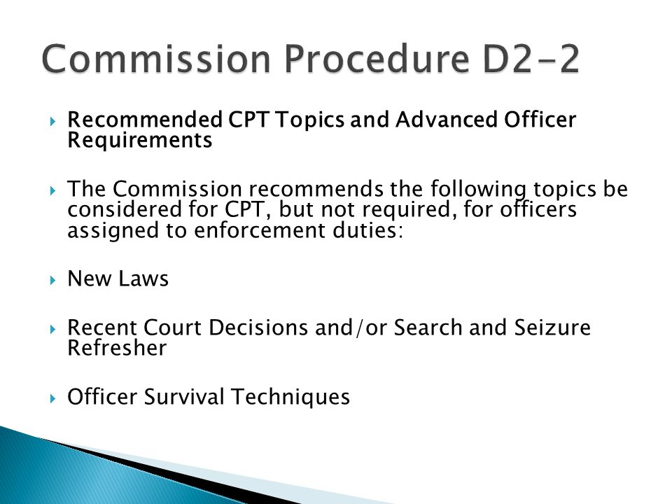  Recommended CPT Topics and Advanced Officer Requirements  The Commission recommends the following topics be considered for CPT, but not required, for officers assigned to enforcement duties:  New Laws  Recent Court Decisions and/or Search and Seizure Refresher  Officer Survival Techniques