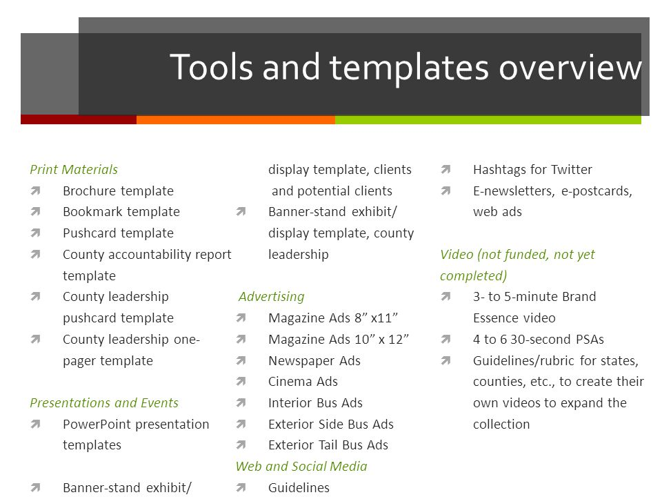 Tools and templates overview Print Materials  Brochure template  Bookmark template  Pushcard template  County accountability report template  County leadership pushcard template  County leadership one- pager template Presentations and Events  PowerPoint presentation templates  Banner-stand exhibit/ display template, clients and potential clients  Banner-stand exhibit/ display template, county leadership Advertising  Magazine Ads 8 x11  Magazine Ads 10 x 12  Newspaper Ads  Cinema Ads  Interior Bus Ads  Exterior Side Bus Ads  Exterior Tail Bus Ads Web and Social Media  Guidelines  Hashtags for Twitter  E-newsletters, e-postcards, web ads Video (not funded, not yet completed)  3- to 5-minute Brand Essence video  4 to 6 30-second PSAs  Guidelines/rubric for states, counties, etc., to create their own videos to expand the collection