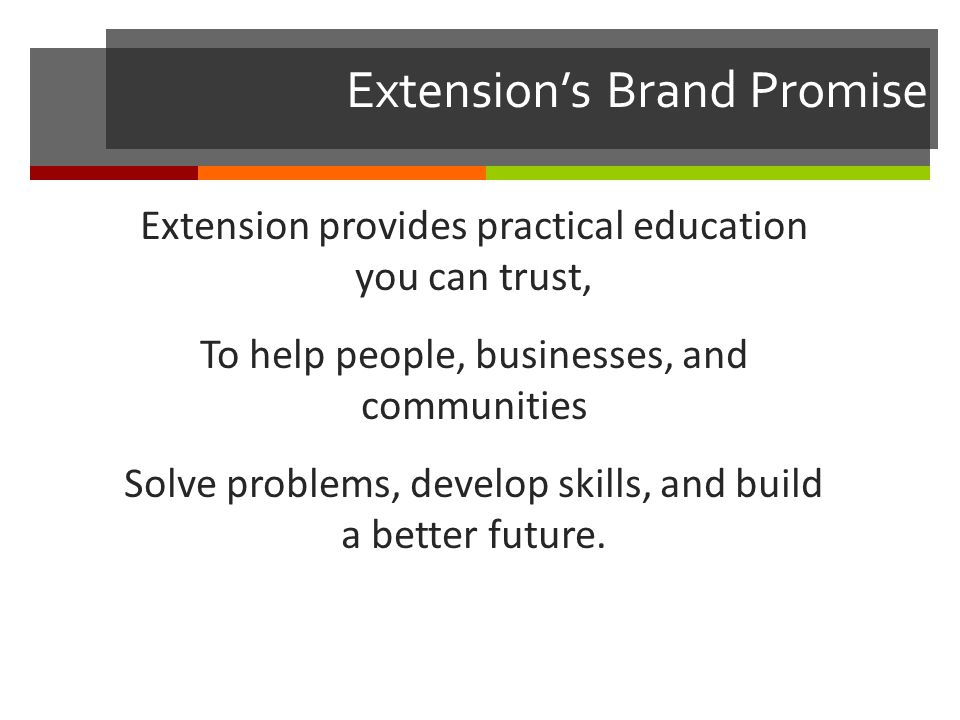 Extension's Brand Promise Extension provides practical education you can trust, To help people, businesses, and communities Solve problems, develop skills, and build a better future.