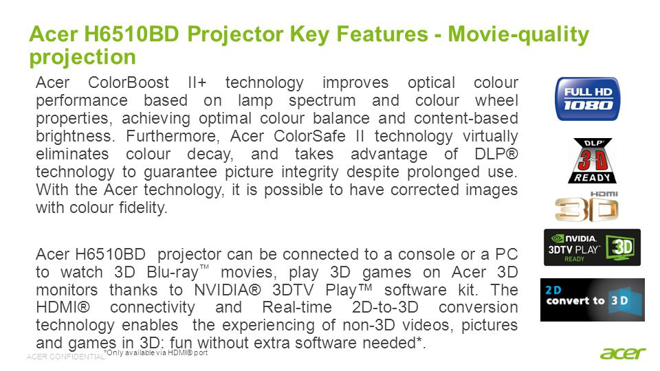 ACER CONFIDENTIAL Acer H6510BD Projector Key Features - Movie-quality projection Acer ColorBoost II+ technology improves optical colour performance based on lamp spectrum and colour wheel properties, achieving optimal colour balance and content-based brightness.