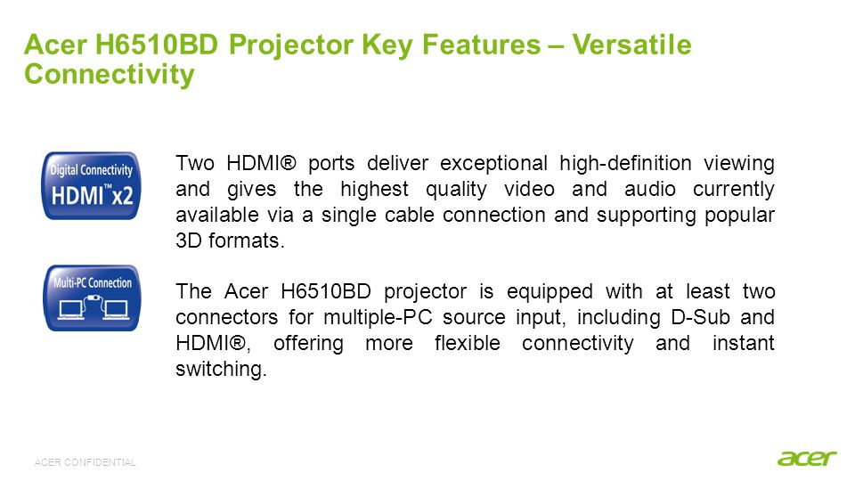 ACER CONFIDENTIAL Acer H6510BD Projector Key Features – Smart Technology Acer Empowering Key provides instant access to eView Management, eTimer Management, e3D Management, and ePower Management for customising power-saving configurations.