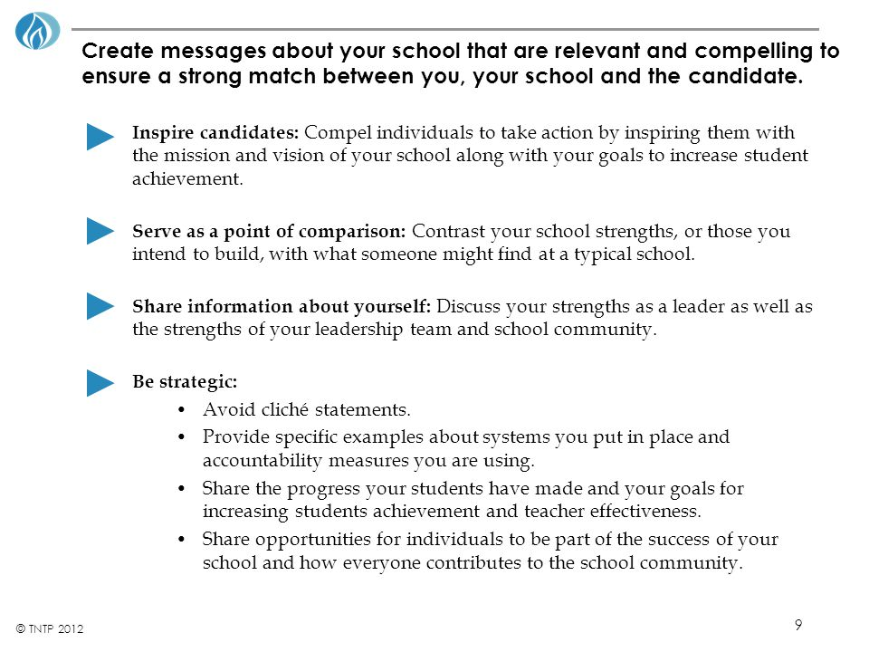 9 © TNTP 2012 Create messages about your school that are relevant and compelling to ensure a strong match between you, your school and the candidate.
