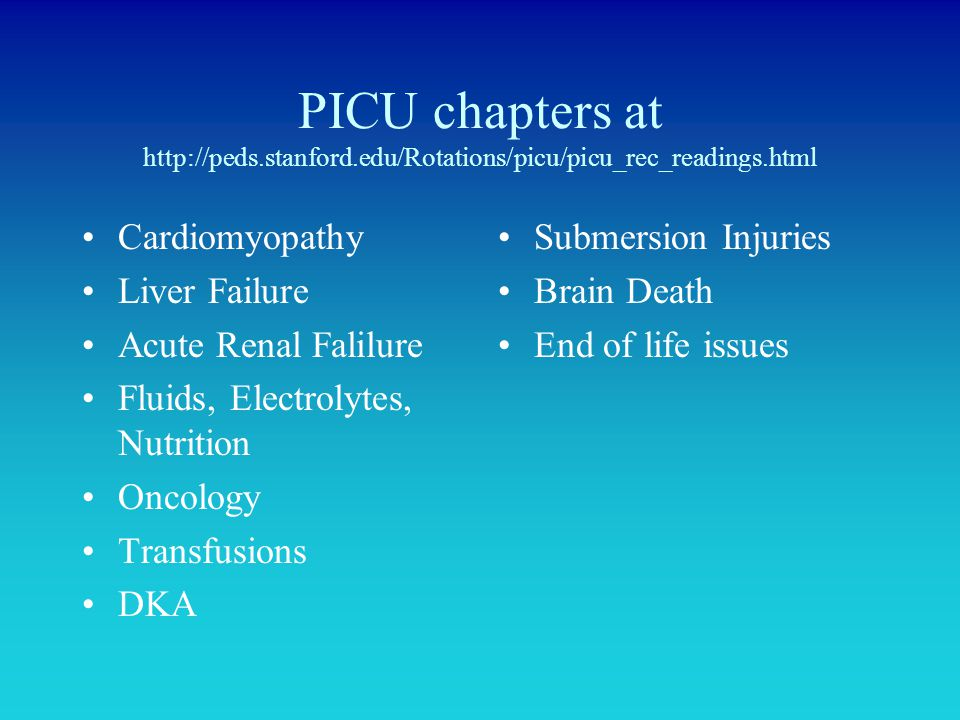 PICU chapters at http://peds.stanford.edu/Rotations/picu/picu_rec_readings.html Cardiomyopathy Liver Failure Acute Renal Falilure Fluids, Electrolytes