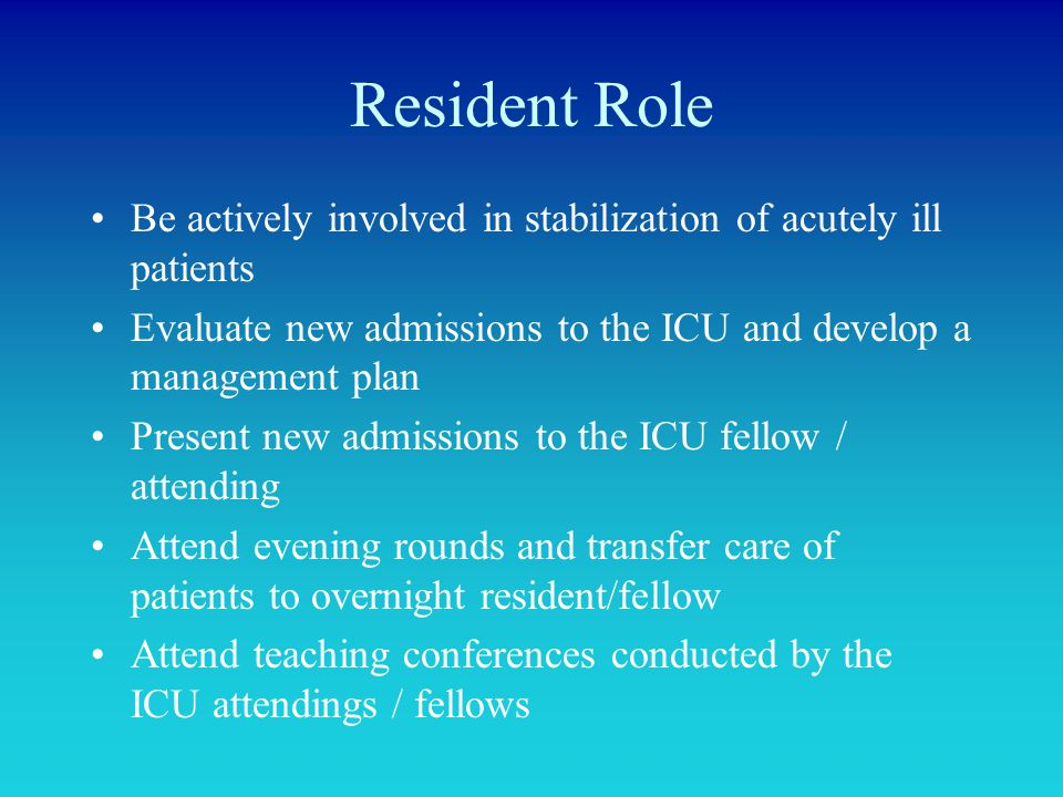 Resident Role Be actively involved in stabilization of acutely ill patients Evaluate new admissions to the ICU and develop a management plan Present n