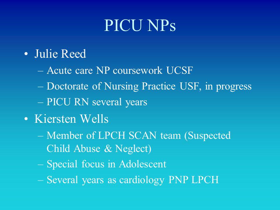 PICU NPs Julie Reed –Acute care NP coursework UCSF –Doctorate of Nursing Practice USF, in progress –PICU RN several years Kiersten Wells –Member of LP