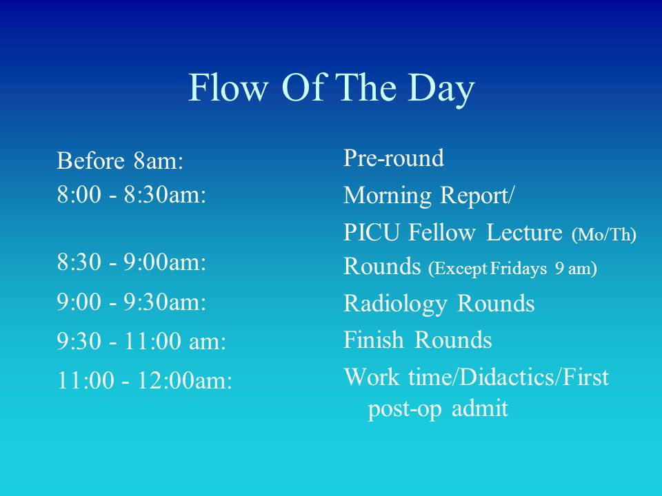 Flow Of The Day Before 8am: 8:00 - 8:30am: 8:30 - 9:00am: 9:00 - 9:30am: 9:30 - 11:00 am: 11:00 - 12:00am: Pre-round Morning Report/ PICU Fellow Lectu