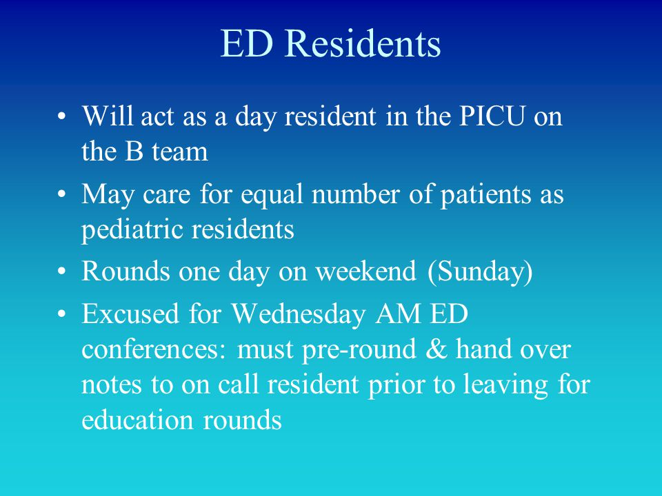 ED Residents Will act as a day resident in the PICU on the B team May care for equal number of patients as pediatric residents Rounds one day on weeke