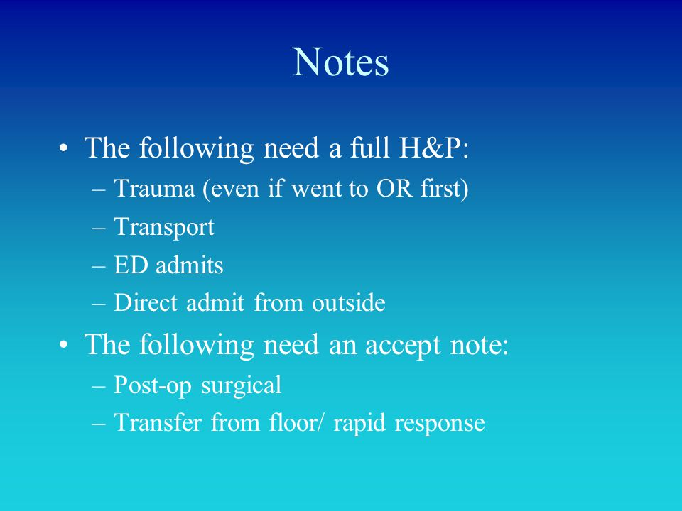 Notes The following need a full H&P: –Trauma (even if went to OR first) –Transport –ED admits –Direct admit from outside The following need an accept