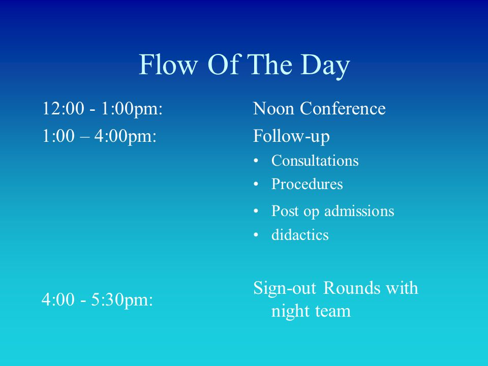 Flow Of The Day 12:00 - 1:00pm: 1:00 – 4:00pm: 4:00 - 5:30pm: Noon Conference Follow-up Consultations Procedures Post op admissions didactics Sign-out