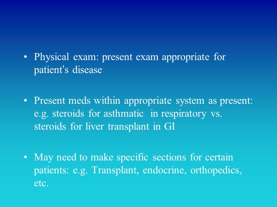 Physical exam: present exam appropriate for patient's disease Present meds within appropriate system as present: e.g. steroids for asthmatic in respir