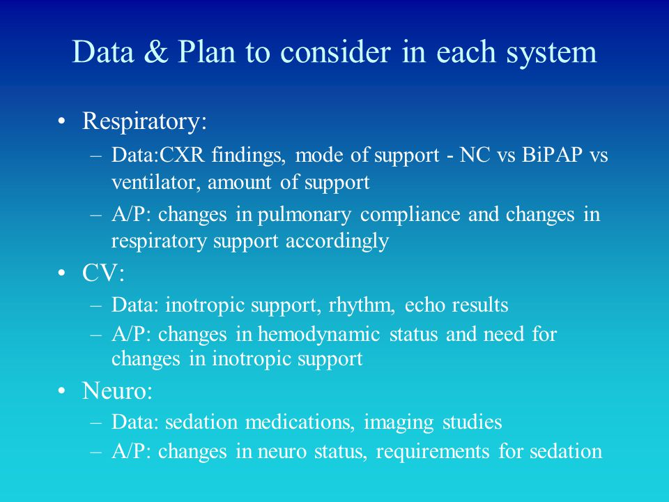Data & Plan to consider in each system Respiratory: –Data:CXR findings, mode of support - NC vs BiPAP vs ventilator, amount of support –A/P: changes i