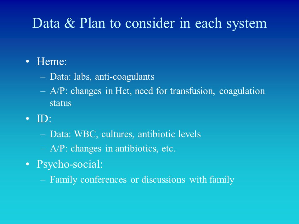 Data & Plan to consider in each system Heme: –Data: labs, anti-coagulants –A/P: changes in Hct, need for transfusion, coagulation status ID: –Data: WB
