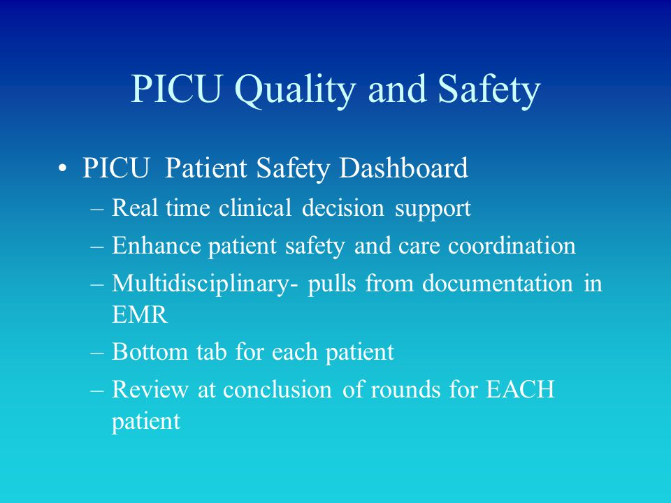 PICU Quality and Safety PICU Patient Safety Dashboard –Real time clinical decision support –Enhance patient safety and care coordination –Multidiscipl