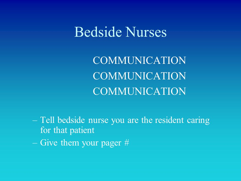 Bedside Nurses COMMUNICATION –Tell bedside nurse you are the resident caring for that patient –Give them your pager #