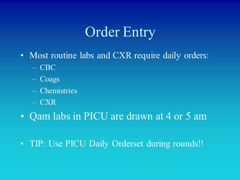 Order Entry Most routine labs and CXR require daily orders: –CBC –Coags –Chemistries –CXR Qam labs in PICU are drawn at 4 or 5 am TIP: Use PICU Daily