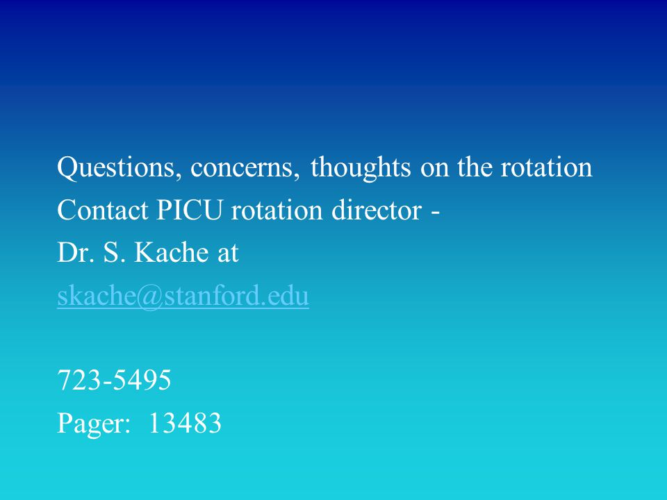 Questions, concerns, thoughts on the rotation Contact PICU rotation director - Dr. S. Kache at skache@stanford.edu 723-5495 Pager: 13483