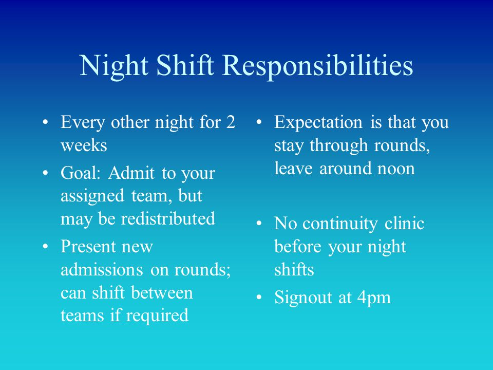 Night Shift Responsibilities Every other night for 2 weeks Goal: Admit to your assigned team, but may be redistributed Present new admissions on round