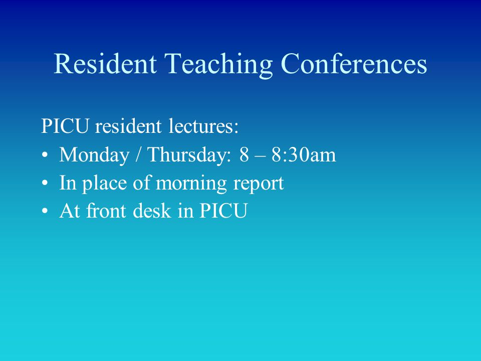 Resident Teaching Conferences PICU resident lectures: Monday / Thursday: 8 – 8:30am In place of morning report At front desk in PICU