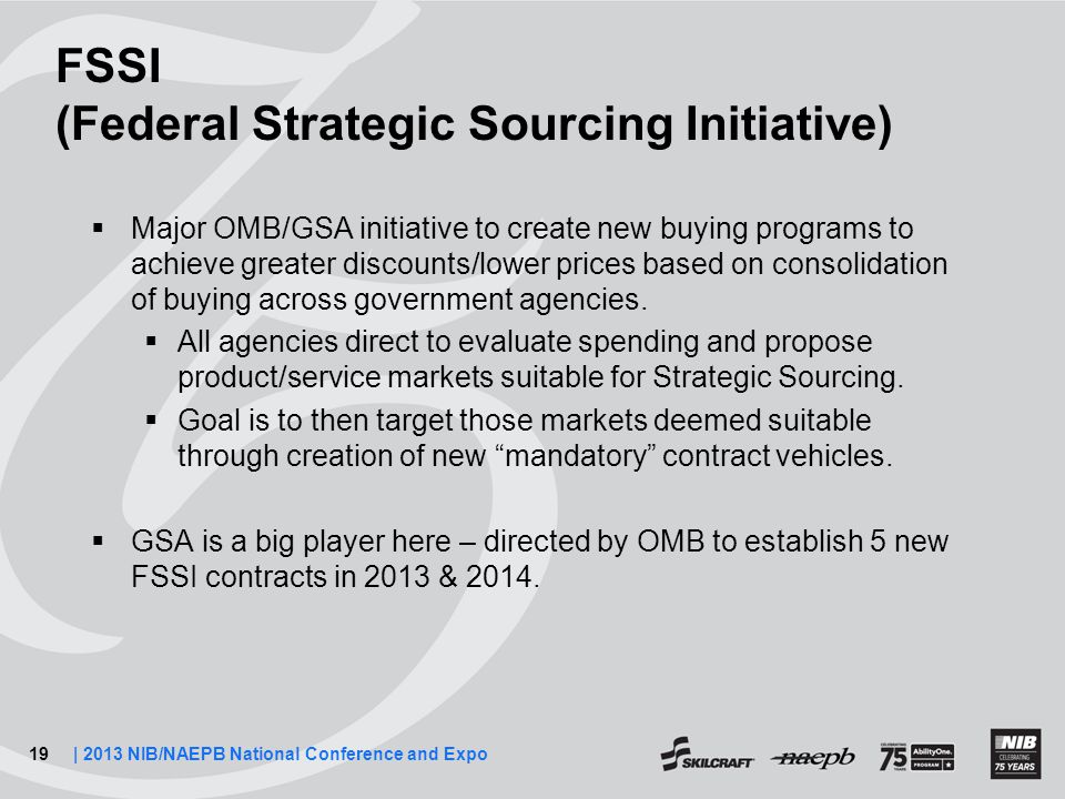 19| 2013 NIB/NAEPB National Conference and Expo FSSI (Federal Strategic Sourcing Initiative)  Major OMB/GSA initiative to create new buying programs to achieve greater discounts/lower prices based on consolidation of buying across government agencies.