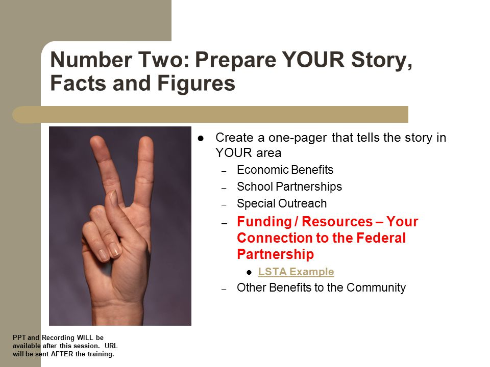 Number Two: Prepare YOUR Story, Facts and Figures Create a one-pager that tells the story in YOUR area – Economic Benefits – School Partnerships – Special Outreach – Funding / Resources – Your Connection to the Federal Partnership LSTA Example – Other Benefits to the Community PPT and Recording WILL be available after this session.