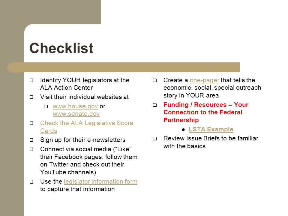 Checklist  Identify YOUR legislators at the ALA Action Center  Visit their individual websites at  www.house.gov or www.senate.gov www.house.gov www.senate.gov  Check the ALA Legislative Score Cards Check the ALA Legislative Score Cards  Sign up for their e-newsletters  Connect via social media ( Like their Facebook pages, follow them on Twitter and check out their YouTube channels)  Use the legislator information form to capture that informationlegislator information form  Create a one-pager that tells the economic, social, special outreach story in YOUR areaone-pager  Funding / Resources – Your Connection to the Federal Partnership LSTA Example  Review Issue Briefs to be familiar with the basics