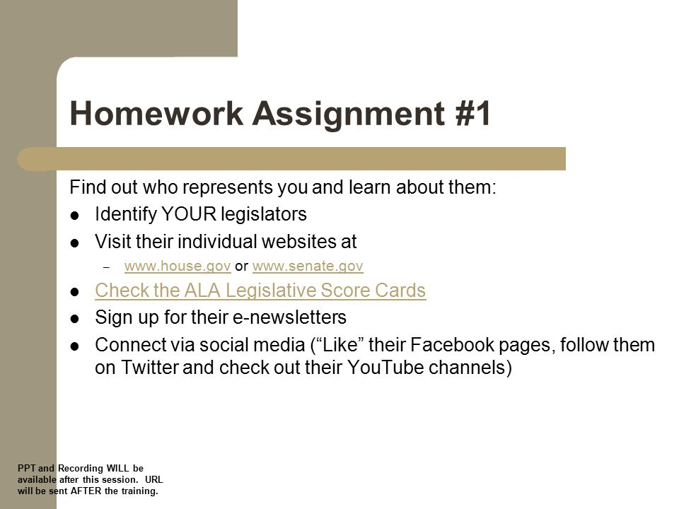 Homework Assignment #1 Find out who represents you and learn about them: Identify YOUR legislators Visit their individual websites at – www.house.gov or www.senate.gov www.house.govwww.senate.gov Check the ALA Legislative Score Cards Sign up for their e-newsletters Connect via social media ( Like their Facebook pages, follow them on Twitter and check out their YouTube channels) PPT and Recording WILL be available after this session.
