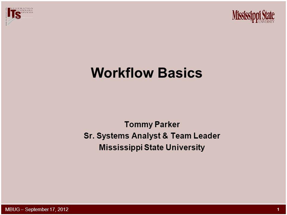 Workflow Basics Tommy Parker Sr. Systems Analyst & Team Leader Mississippi State University 1 MBUG – September 17, 2012