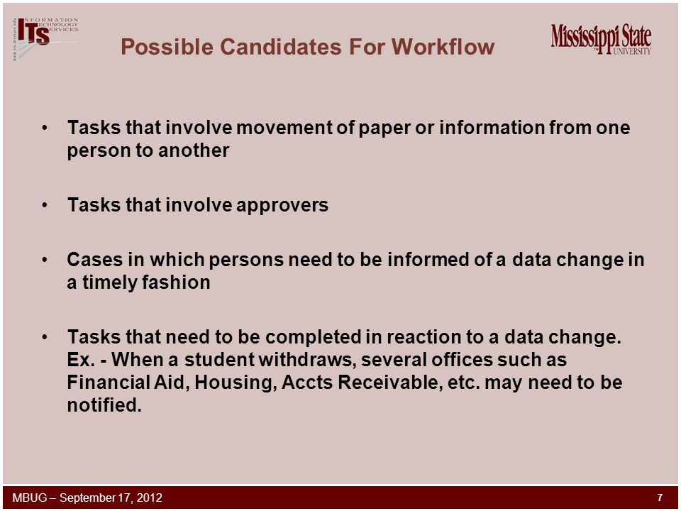 Possible Candidates For Workflow Tasks that involve movement of paper or information from one person to another Tasks that involve approvers Cases in which persons need to be informed of a data change in a timely fashion Tasks that need to be completed in reaction to a data change.