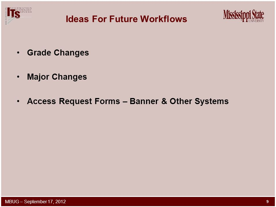 Ideas For Future Workflows Grade Changes Major Changes Access Request Forms – Banner & Other Systems 9 MBUG – September 17, 2012