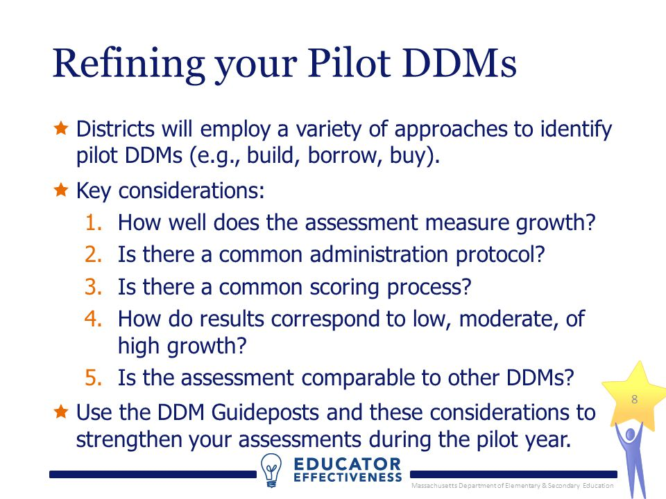 Massachusetts Department of Elementary & Secondary Education 8 Refining your Pilot DDMs  Districts will employ a variety of approaches to identify pilot DDMs (e.g., build, borrow, buy).
