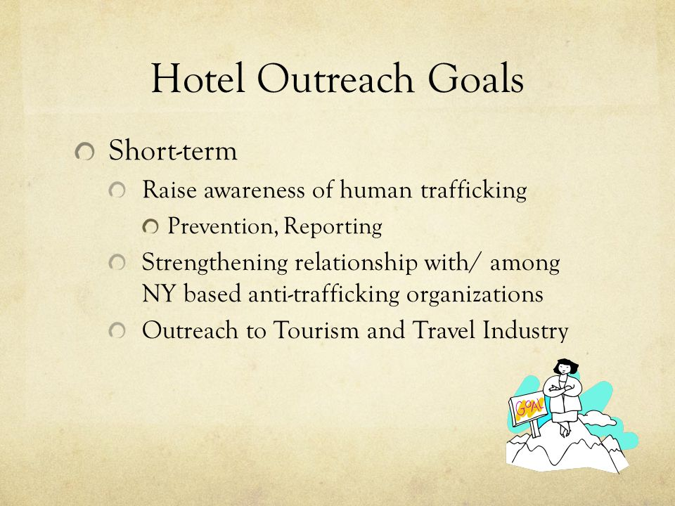 Hotel Outreach Goals Short-term Raise awareness of human trafficking Prevention, Reporting Strengthening relationship with/ among NY based anti-traffi