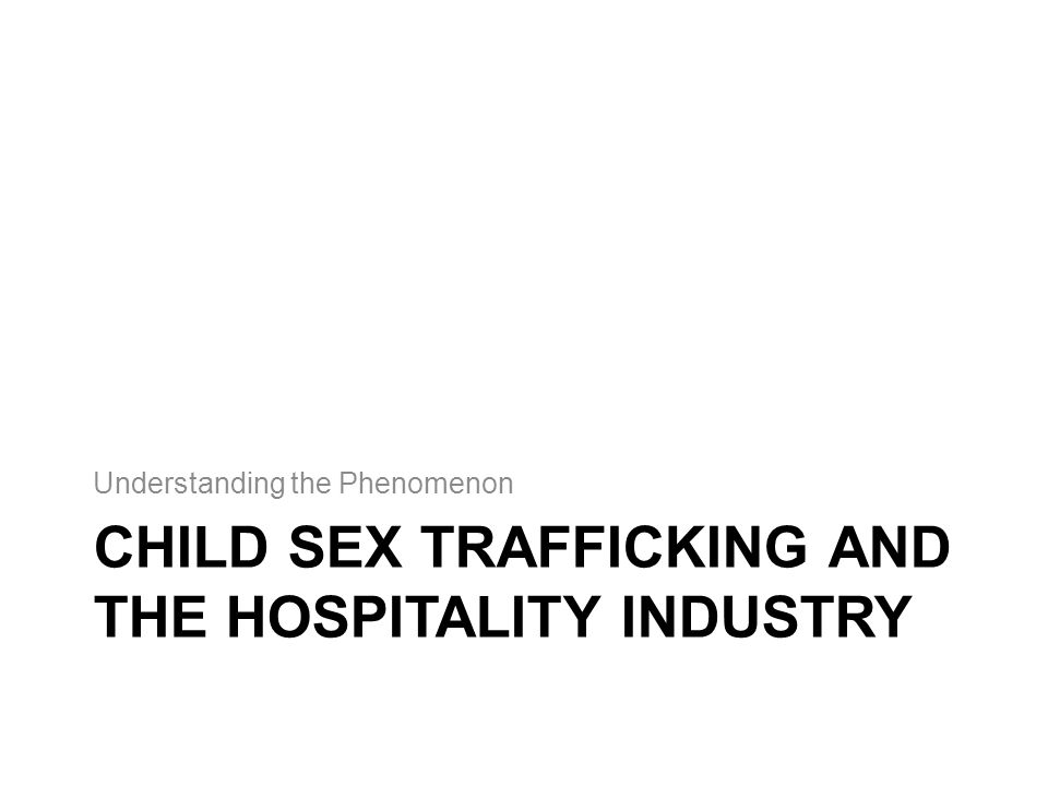 CHILD SEX TRAFFICKING AND THE HOSPITALITY INDUSTRY Understanding the Phenomenon