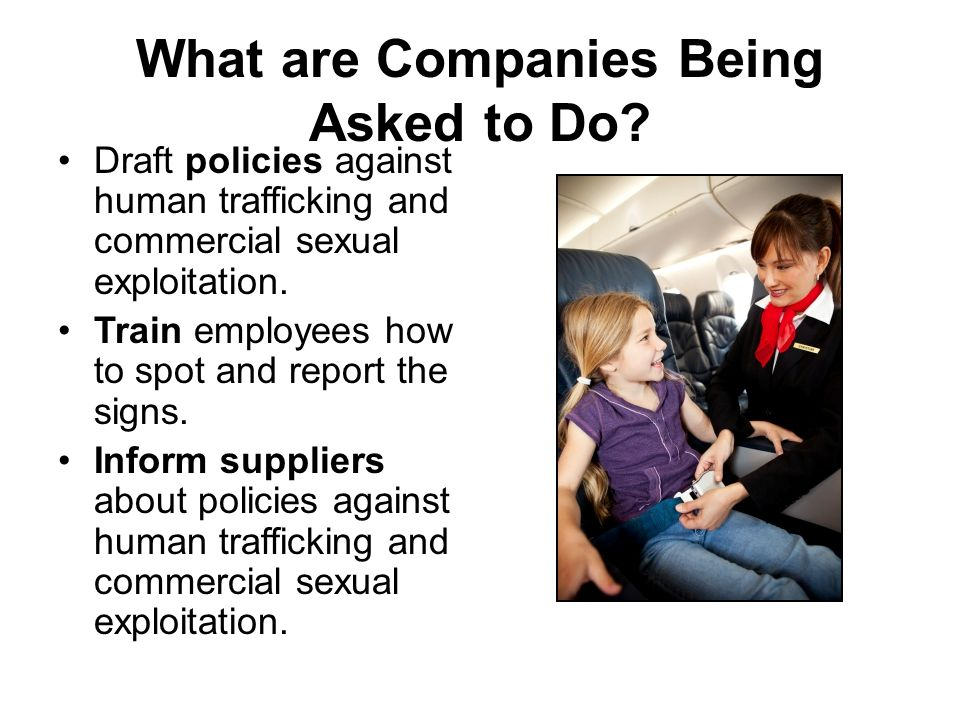 What are Companies Being Asked to Do? Draft policies against human trafficking and commercial sexual exploitation. Train employees how to spot and rep