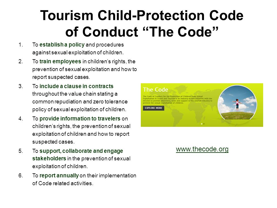 """Tourism Child-Protection Code of Conduct """"The Code"""" 1.To establish a policy and procedures against sexual exploitation of children. 2.To train employe"""