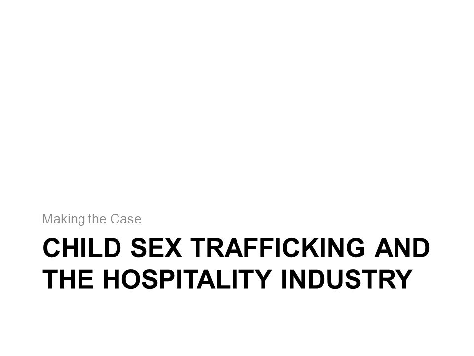 CHILD SEX TRAFFICKING AND THE HOSPITALITY INDUSTRY Making the Case