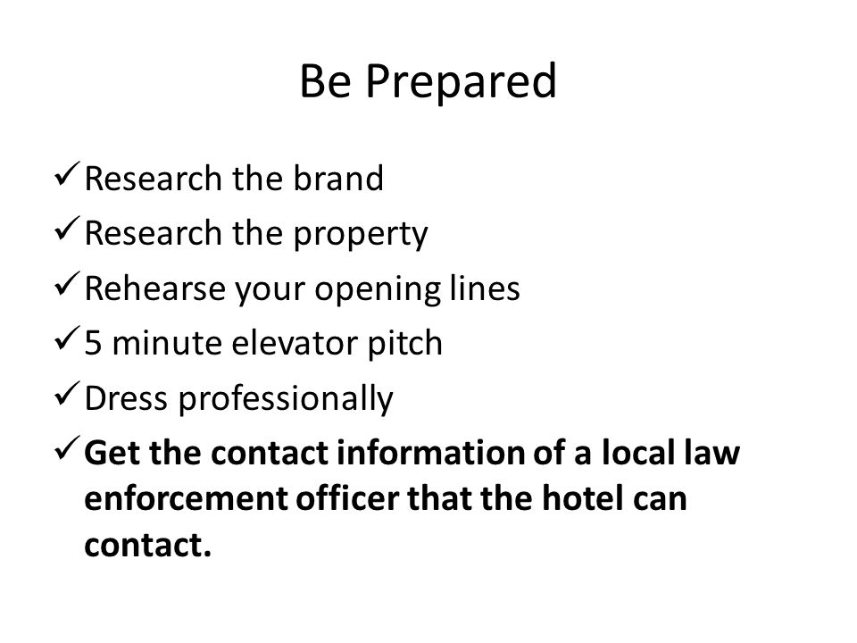 Be Prepared Research the brand Research the property Rehearse your opening lines 5 minute elevator pitch Dress professionally Get the contact informat