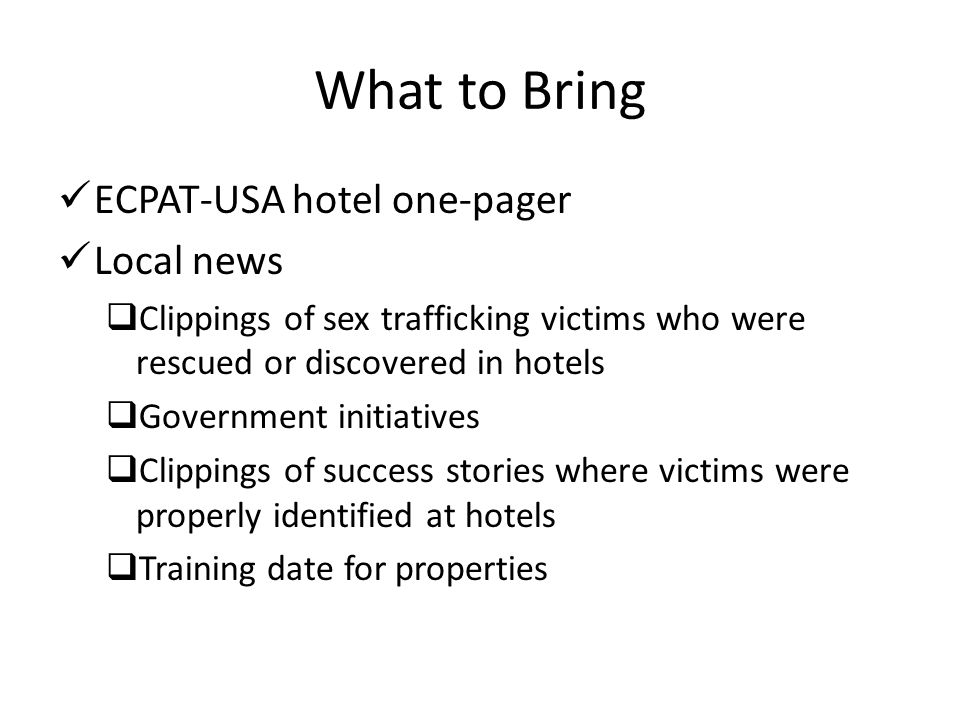 What to Bring ECPAT-USA hotel one-pager Local news  Clippings of sex trafficking victims who were rescued or discovered in hotels  Government initia