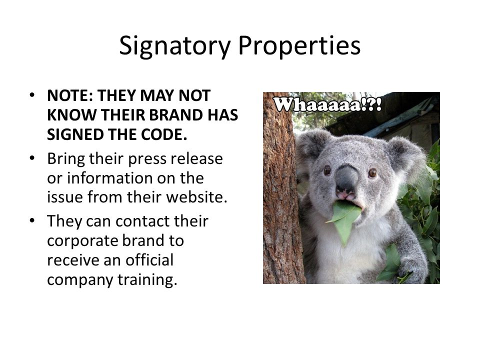 Signatory Properties NOTE: THEY MAY NOT KNOW THEIR BRAND HAS SIGNED THE CODE. Bring their press release or information on the issue from their website