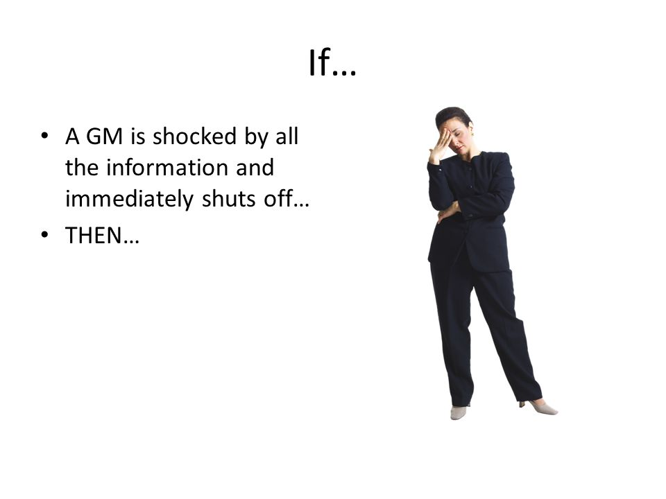 If… A GM is shocked by all the information and immediately shuts off… THEN…