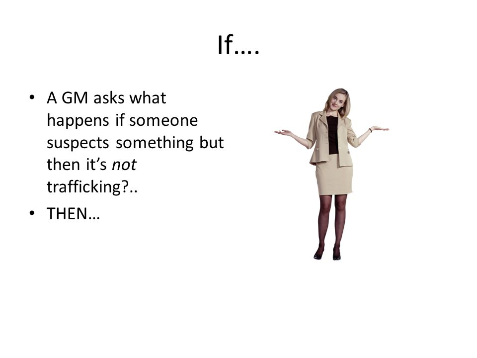 If…. A GM asks what happens if someone suspects something but then it's not trafficking?.. THEN…