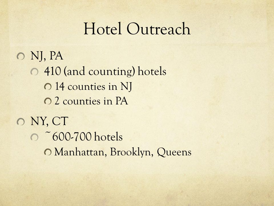 Hotel Outreach NJ, PA 410 (and counting) hotels 14 counties in NJ 2 counties in PA NY, CT ~600-700 hotels Manhattan, Brooklyn, Queens