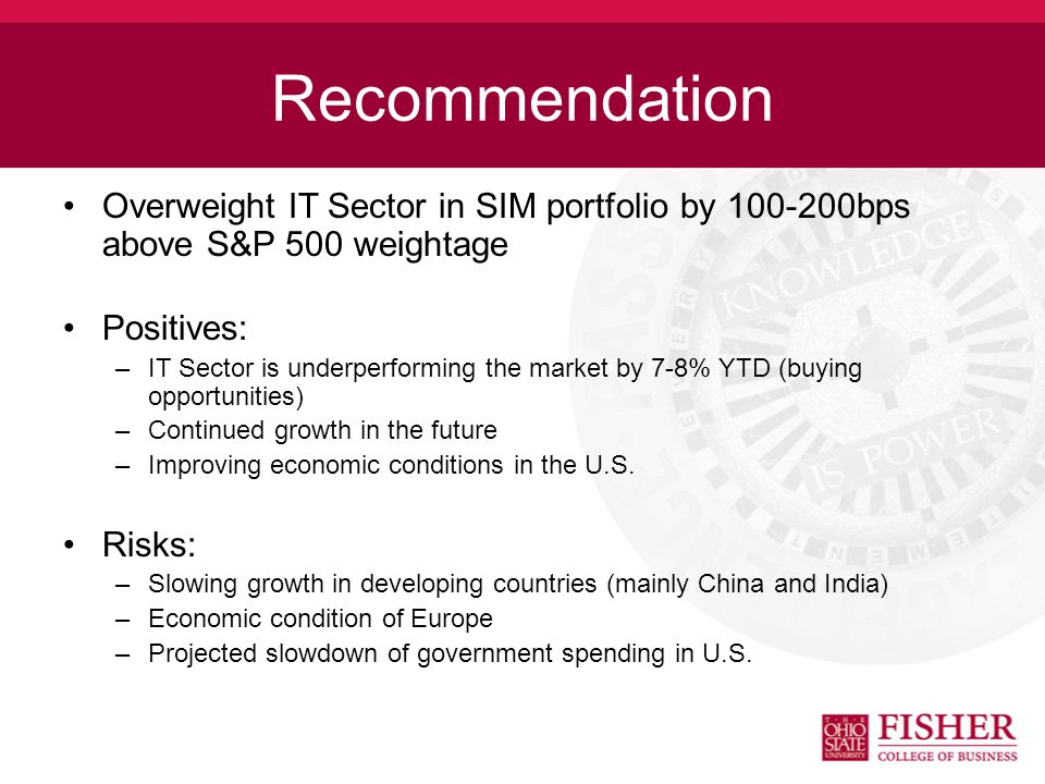 Overweight IT Sector in SIM portfolio by 100-200bps above S&P 500 weightage Positives: –IT Sector is underperforming the market by 7-8% YTD (buying opportunities) –Continued growth in the future –Improving economic conditions in the U.S.